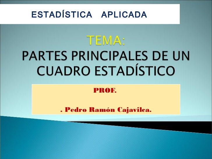 ESTADÍSTICA    APLICADA              PROF.     . Pedro Ramón Cajavilca.