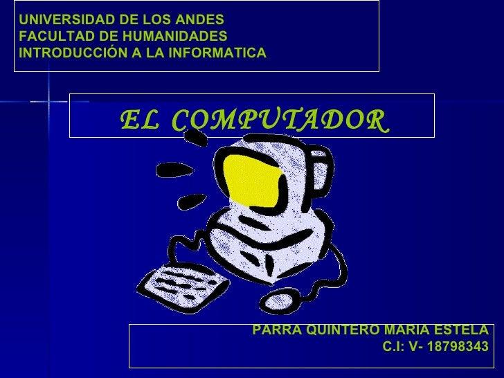 EL COMPUTADOR UNIVERSIDAD DE LOS ANDES FACULTAD DE HUMANIDADES INTRODUCCIÓN A LA INFORMATICA PARRA QUINTERO MARIA ESTELA C...