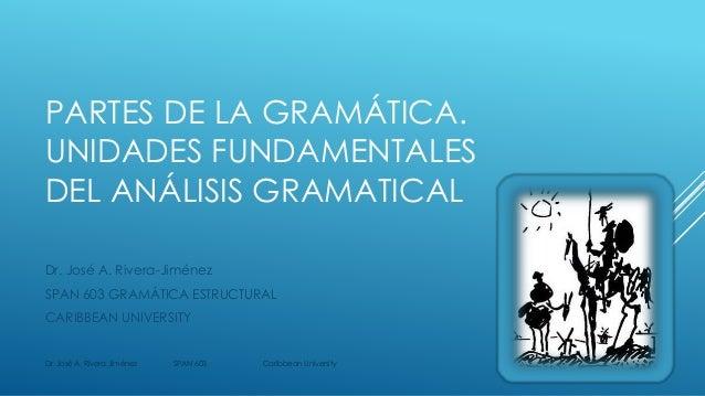 PARTES DE LA GRAMÁTICA. UNIDADES FUNDAMENTALES DEL ANÁLISIS GRAMATICAL Dr. José A. Rivera-Jiménez SPAN 603 GRAMÁTICA ESTRU...
