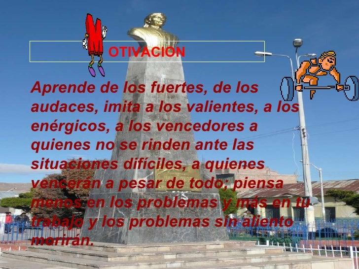 OTIVACION Aprende de los fuertes, de los audaces, imita a los valientes, a los enérgicos, a los vencedores a quienes no se...