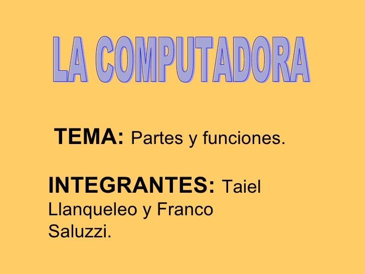 TEMA:   Partes y funciones. LA COMPUTADORA INTEGRANTES:  Taiel Llanqueleo y Franco Saluzzi.