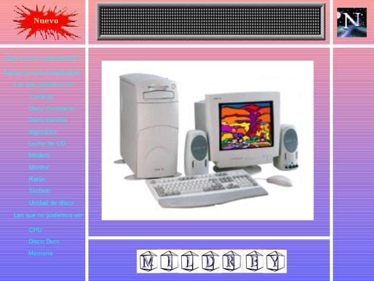 ¿Qué es una computadora? Partes de una computadora Las que podemos ver Las que no podemos ver Cornetas Disco Compacto Disc...