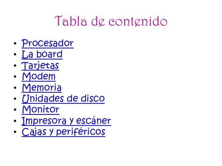 Tabla de contenido•   Procesador•   La board•   Tarjetas•   Modem•   Memoria•   Unidades de disco•   Monitor•   Impresora ...