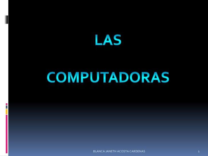 Las<br />Computadoras <br />BLANCA JANETH ACOSTA CARDENAS<br />1<br />