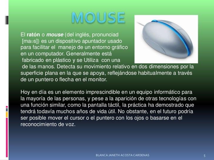MOUSE<br />Elratónomouse(delinglés, pronunciad<br />[maʊs]) es undispositivo apuntadorusado<br />para facilitar el ...