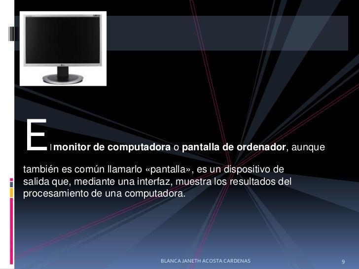 Elmonitor de computadoraopantalla de ordenador, aunque también es común llamarlo «pantalla», es undispositivo de salid...