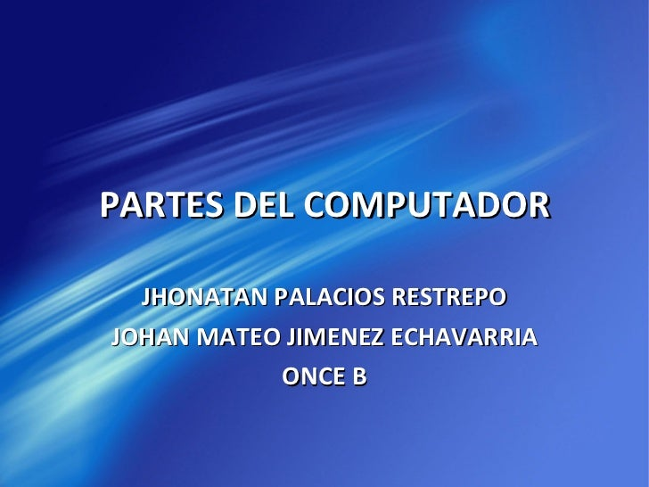 PARTES DEL COMPUTADOR JHONATAN PALACIOS RESTREPO JOHAN MATEO JIMENEZ ECHAVARRIA ONCE B