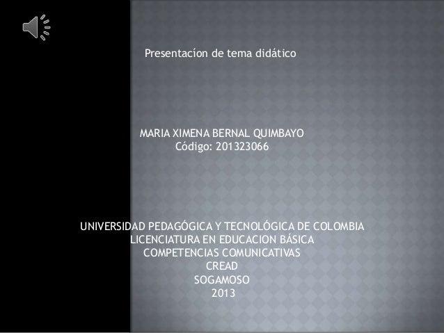 Presentacíon de tema didático  MARIA XIMENA BERNAL QUIMBAYO Código: 201323066  UNIVERSIDAD PEDAGÓGICA Y TECNOLÓGICA DE COL...