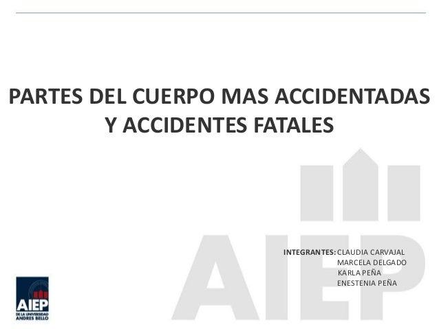 PARTES DEL CUERPO MAS ACCIDENTADAS  Y ACCIDENTES FATALES  INTEGRANTES: CLAUDIA CARVAJAL  MARCELA DELGADO  KARLA PEÑA  ENES...
