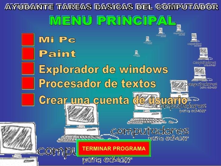 AYUDANTE TAREAS BASICAS DEL COMPUTADOR Procesador de textos Explorador de windows Mi Pc Paint MENU PRINCIPAL TERMINAR PROG...
