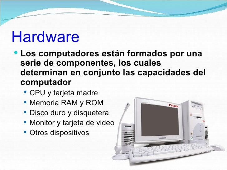 Hardware Los computadores están formados por una serie de componentes, los cuales determinan en conjunto las capacidades ...