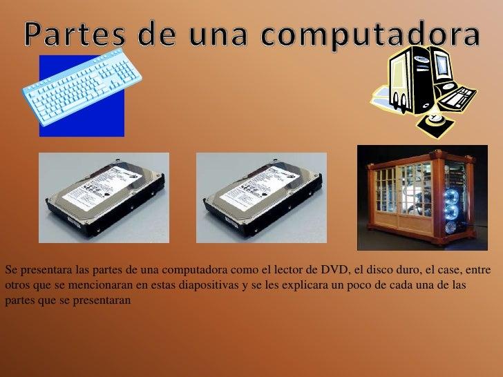Partes de una computadora<br />Se presentara las partes de una computadora como el lector de DVD, el disco duro, el case, ...