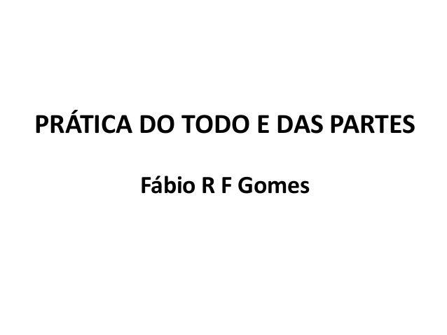 PRÁTICA DO TODO E DAS PARTES Fábio R F Gomes