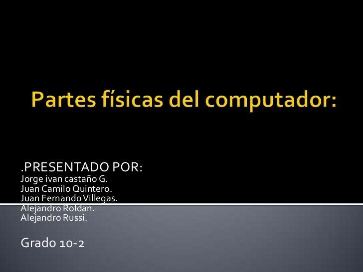 .PRESENTADO POR:Jorge ivan castaño G.Juan Camilo Quintero.Juan Fernando Villegas.Alejandro Roldan.Alejandro Russi.Grado 10-2
