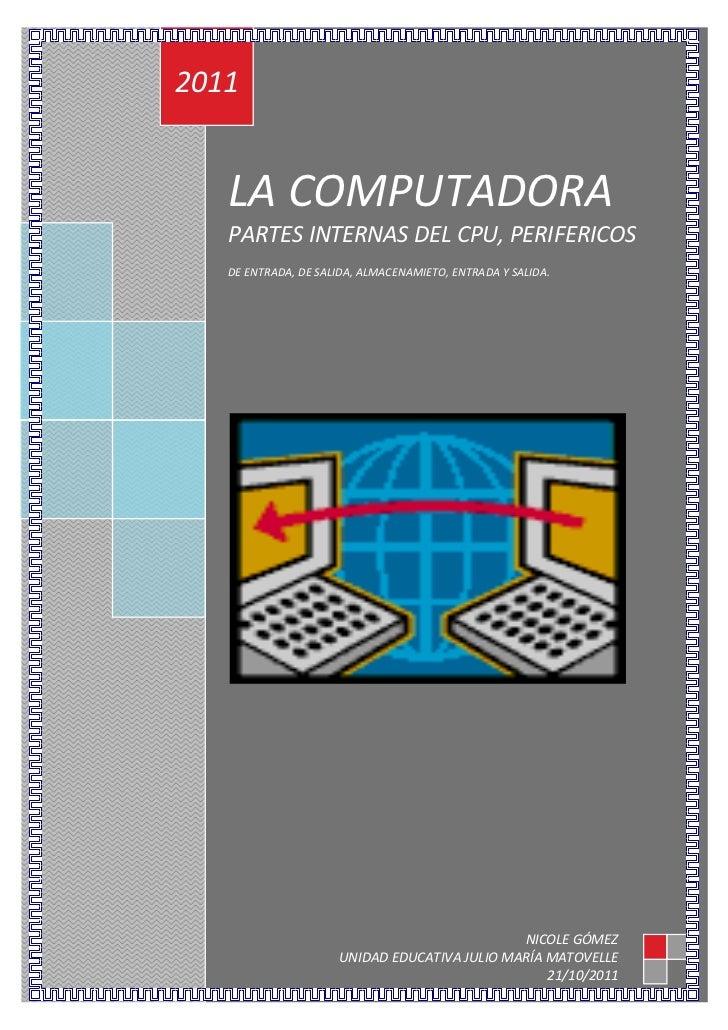 2011   LA COMPUTADORA   PARTES INTERNAS DEL CPU, PERIFERICOS   DE ENTRADA, DE SALIDA, ALMACENAMIETO, ENTRADA Y SALIDA.    ...