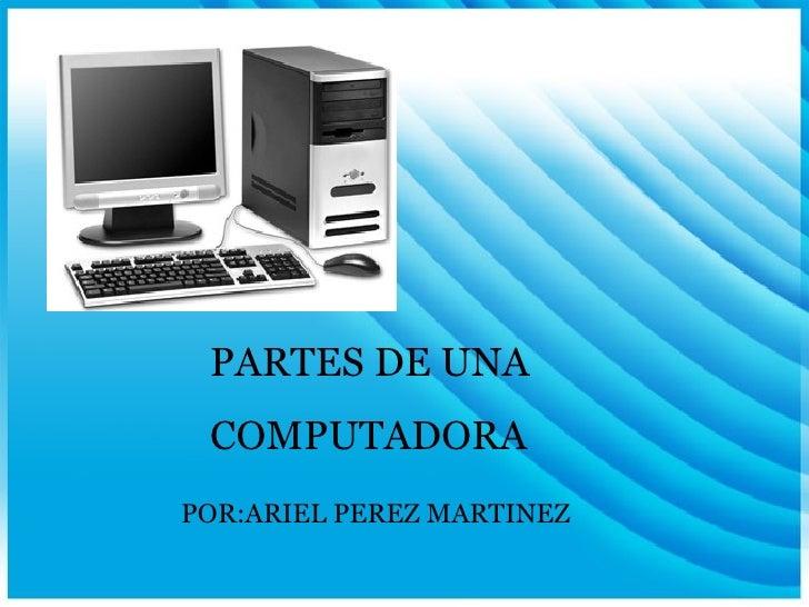 PARTES DE UNA  COMPUTADORA POR:ARIEL PEREZ MARTINEZ