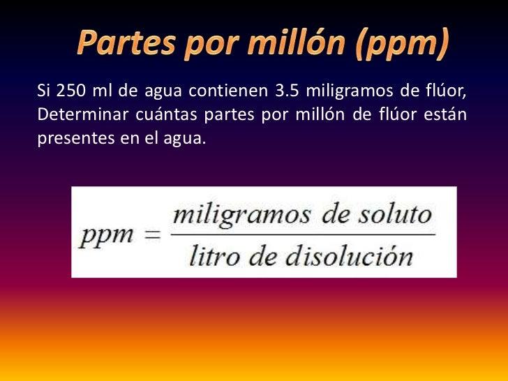 Si 250 ml de agua contienen 3.5 miligramos de flúor,Determinar cuántas partes por millón de flúor estánpresentes en el agua.