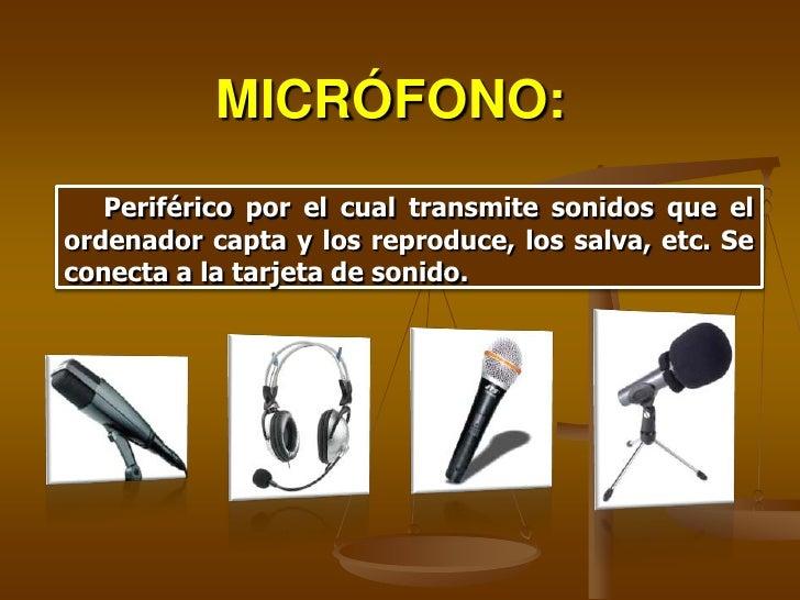 MICRÓFONO:    Periférico por el cual transmite sonidos que el ordenador capta y los reproduce, los salva, etc. Se conecta ...