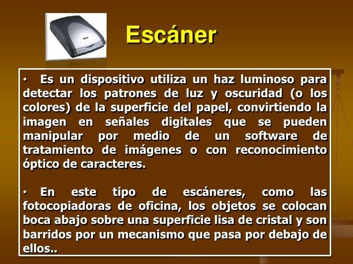 Escáner • Es un dispositivo utiliza un haz luminoso para detectar los patrones de luz y oscuridad (o los colores) de la su...