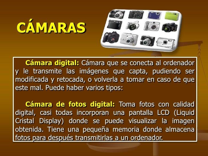 Webcam     Es una cámara de pequeñas dimensiones. Sólo es la cámara, no tiene LCD.     Tiene que estar conectada al PC par...