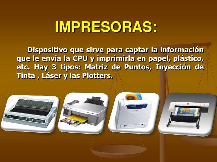 IMPRESORAS:    Dispositivo que sirve para captar la información que le envía la CPU y imprimirla en papel, plástico, etc. ...