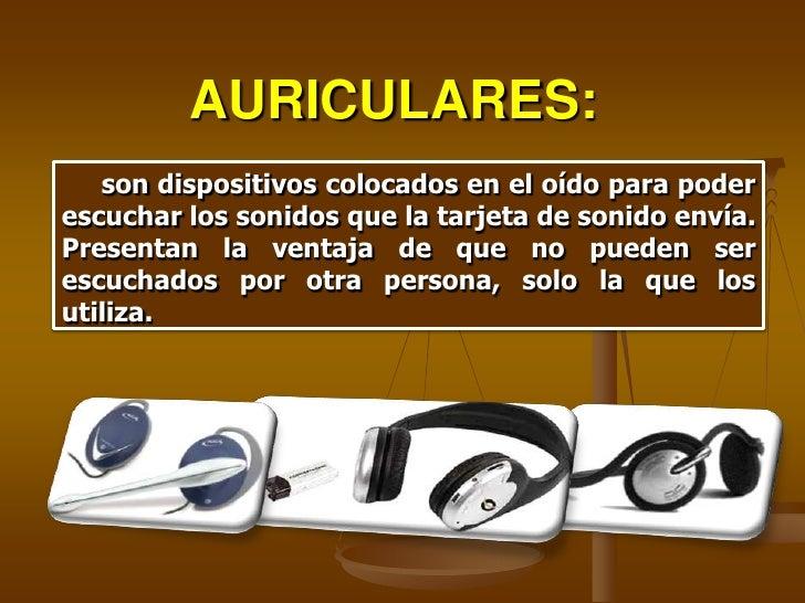 AURICULARES:    son dispositivos colocados en el oído para poder escuchar los sonidos que la tarjeta de sonido envía. Pres...