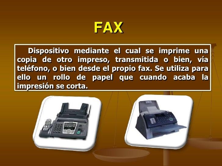 FAX    Dispositivo mediante el cual se imprime una copia de otro impreso, transmitida o bien, vía teléfono, o bien desde e...