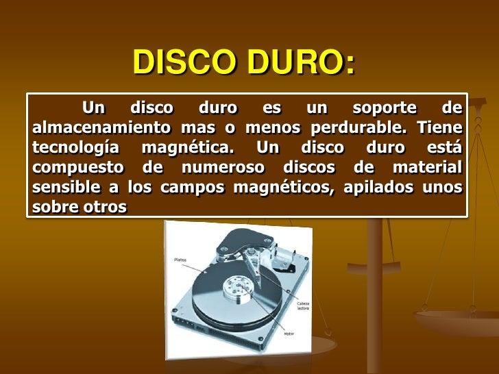 DISCO DURO:       Un    disco duro  es    un   soporte   de almacenamiento mas o menos perdurable. Tiene tecnología magnét...