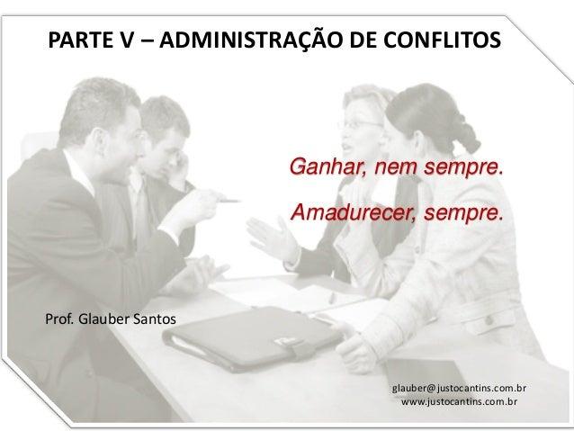 PARTE V – ADMINISTRAÇÃO DE CONFLITOS Prof. Glauber Santos glauber@justocantins.com.br www.justocantins.com.br Ganhar, nem ...