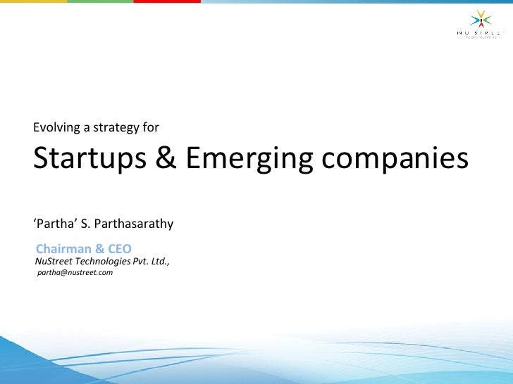 Evolving a strategy for Startups & Emerging companies  ' Partha' S. Parthasarathy Chairman & CEO NuStreet Technologies Pvt...