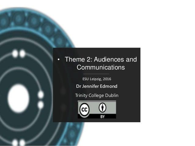 • Theme 2: Audiences and Communications ESU Leipzig, 2016 Dr Jennifer Edmond Trinity College Dublin