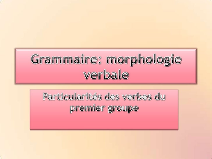 Grammaire: morphologie verbale<br />Particularités des verbes du premier groupe<br />