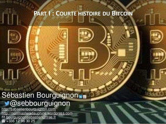 PART I : COURTE HISTOIRE DU BITCOIN Sébastien Bourguignon @sebbourguignon http://sebastienbourguignon.com/ http://monmaste...