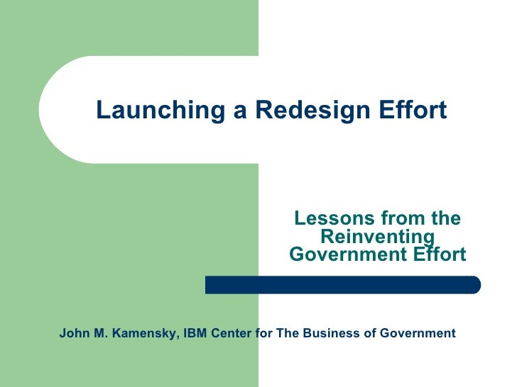 Launching a Redesign Effort Lessons from the Reinventing Government Effort John M. Kamensky, IBM Center for The Business o...
