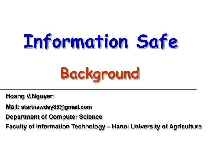 Information Safe                   Background Hoang V.Nguyen Mail: startnewday85@gmail.com Department of Computer Science ...