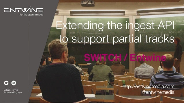 Extending the ingest API to support partial tracks SWITCH / Entwine Lukas, Rohner Software Engineer for the open minded ht...