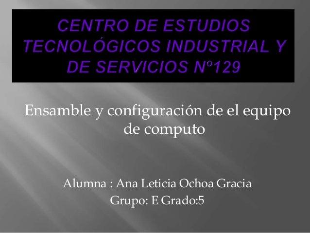 Ensamble y configuración de el equipo de computo Alumna : Ana Leticia Ochoa Gracia Grupo: E Grado:5