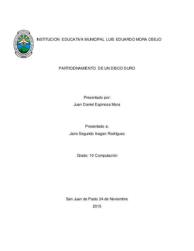 INSTITUCION EDUCATIVA MUNICIPAL LUIS EDUARDO MORA OSEJO PARTICIONAMIENTO DE UN DISCO DURO Presentado por: Juan Daniel Espi...