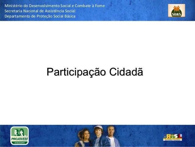 Participação Cidadã Ministério do Desenvolvimento Social e Combate à Fome Secretaria Nacional de Assistência Social Depart...