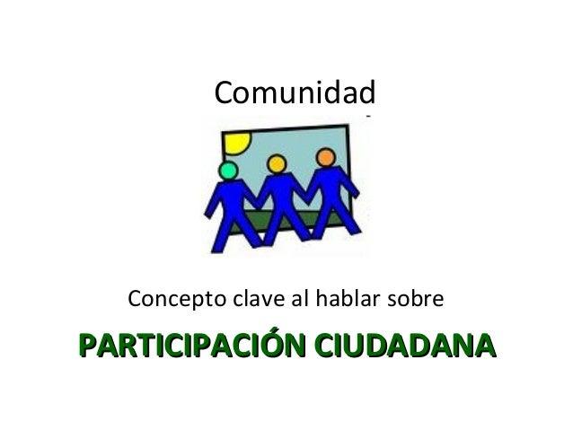 Comunidad  Concepto clave al hablar sobre  PARTICIPACIÓN CIUDADANA
