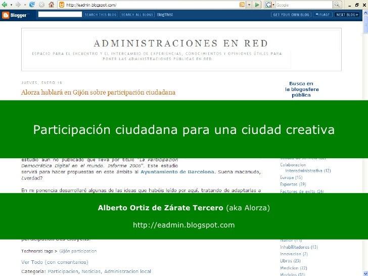 Participación ciudadana para una ciudad creativa Alberto Ortiz de Zárate Tercero  (aka Alorza) http://eadmin.blogspot.com