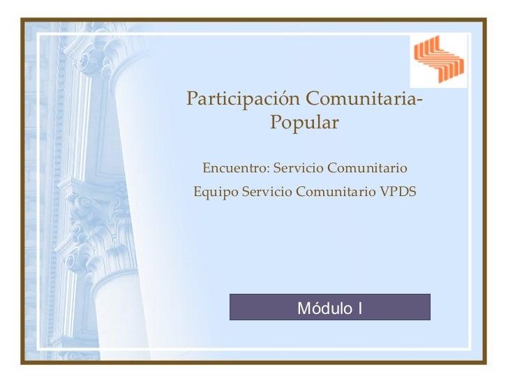 Participación Comunitaria-Popular Encuentro: Servicio Comunitario Equipo Servicio Comunitario VPDS Módulo I