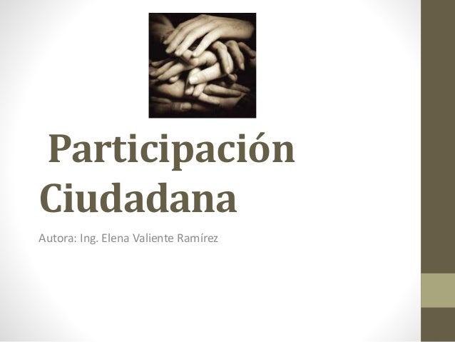 Participación Ciudadana Autora: Ing. Elena Valiente Ramírez