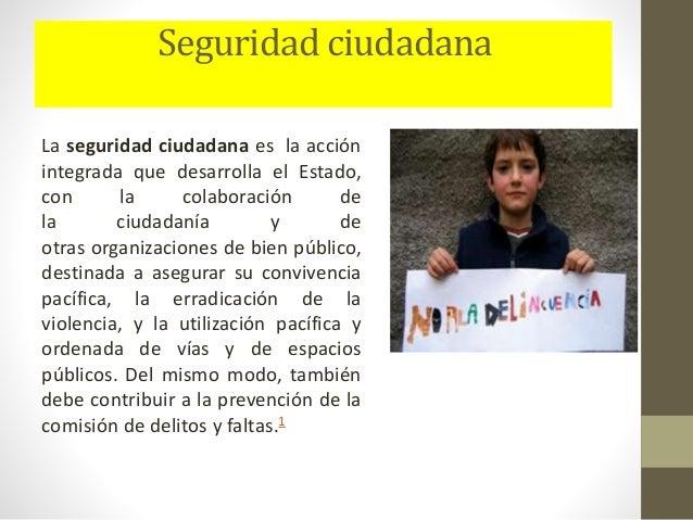 Seguridad ciudadana La seguridad ciudadana es la acción integrada que desarrolla el Estado, con la colaboración de la ciud...