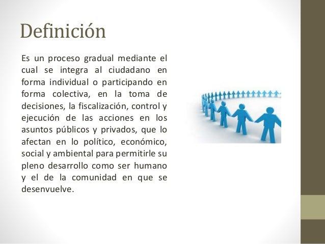 Definición Es un proceso gradual mediante el cual se integra al ciudadano en forma individual o participando en forma cole...