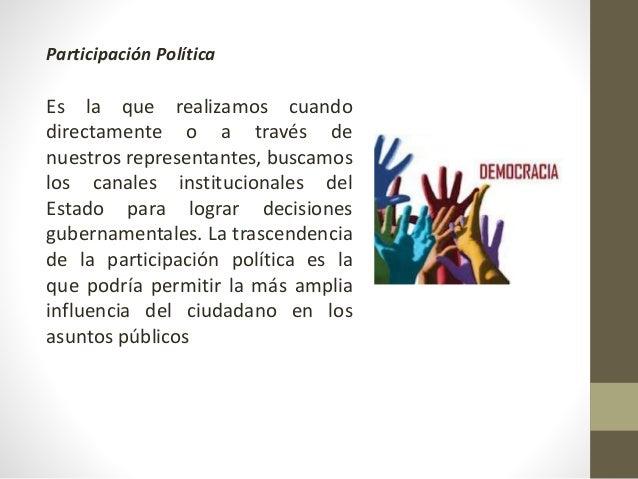 Participación Política Es la que realizamos cuando directamente o a través de nuestros representantes, buscamos los canale...