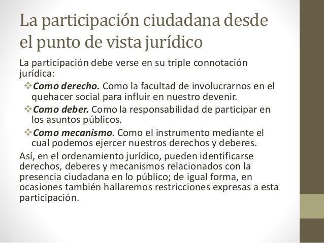La participación ciudadana desde el punto de vista jurídico La participación debe verse en su triple connotación jurídica:...