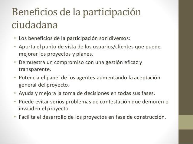 Beneficios de la participación ciudadana • Los beneficios de la participación son diversos: • Aporta el punto de vista de ...