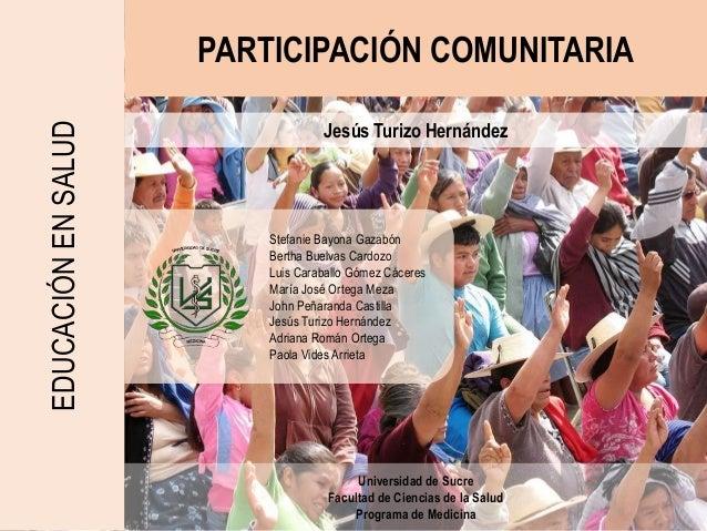 PARTICIPACIÓN COMUNITARIAEDUCACIÓNENSALUD Jesús Turizo Hernández Universidad de Sucre Facultad de Ciencias de la Salud Pro...