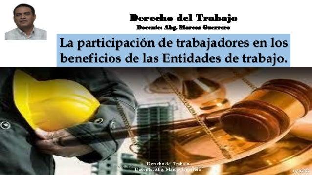 Derecho del Trabajo Docente: Abg. Marcos Guerrero La participación de trabajadores en los beneficios de las Entidades de t...